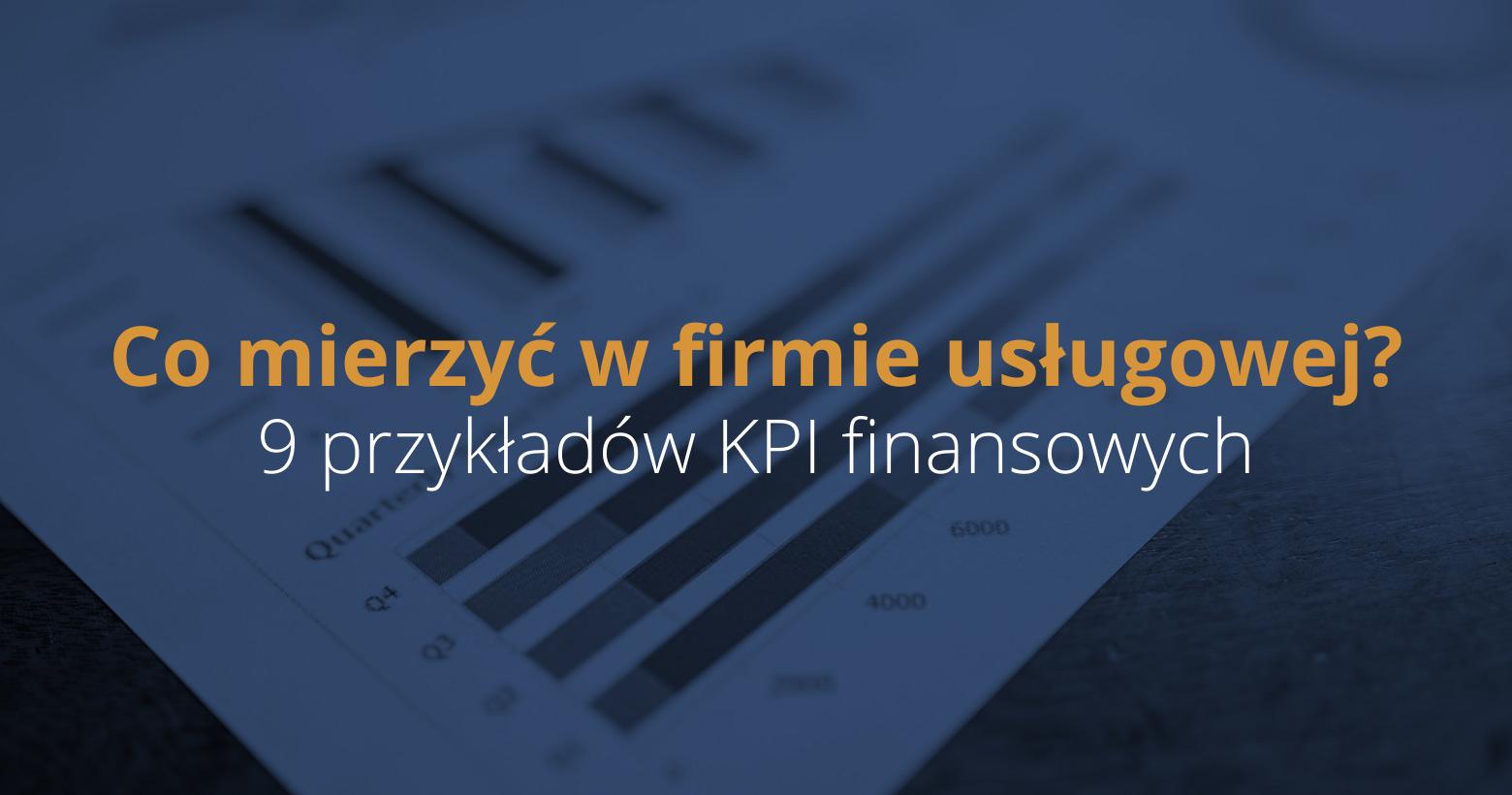 KPI finansowe – 9 przykładów KPI finansowych, które powinieneś mierzyć w firmie usługowej.