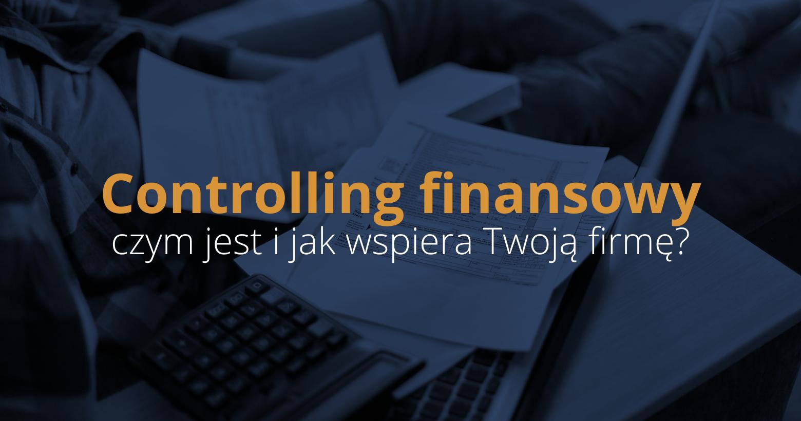 Controlling finansowy – co to jest i jak wspiera Twoją firmę?